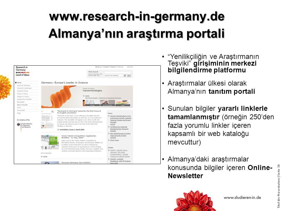 Titel der Präsentation   Seite 38 www.research-in-germany.de Almanya'nın araştırma portali Yenilikçiliğin ve Araştırmanın Teşviki girişiminin merkezi bilgilendirme platformu Araştırmalar ülkesi olarak Almanya'nın tanıtım portali Sunulan bilgiler yararlı linklerle tamamlanmıştır (örneğin 250'den fazla yorumlu linkler içeren kapsamlı bir web kataloğu mevcuttur) Almanya'daki araştırmalar konusunda bilgiler içeren Online- Newsletter