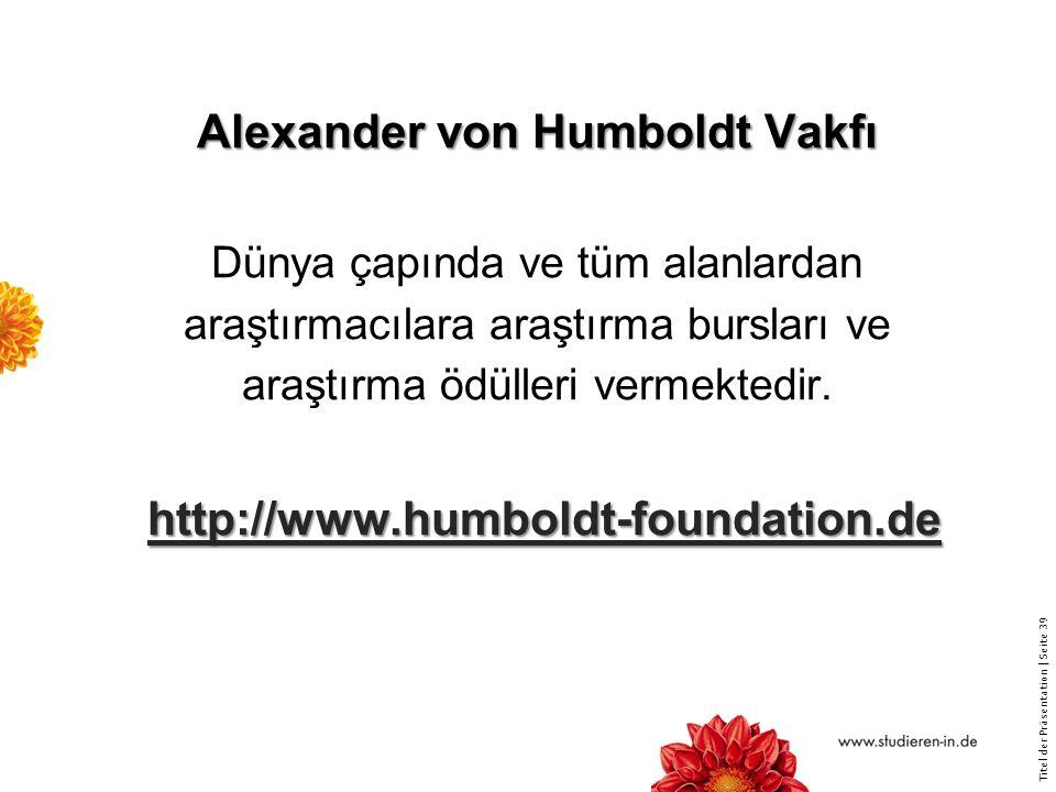 Titel der Präsentation   Seite 39 Alexander von Humboldt Vakfı http://www.humboldt-foundation.de Alexander von Humboldt Vakfı Dünya çapında ve tüm alanlardan araştırmacılara araştırma bursları ve araştırma ödülleri vermektedir.