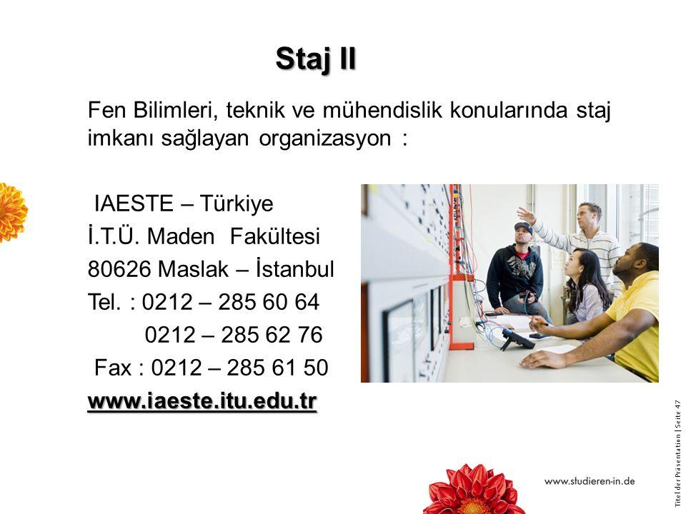 Titel der Präsentation   Seite 47 Staj II Fen Bilimleri, teknik ve mühendislik konularında staj imkanı sağlayan organizasyon : IAESTE – Türkiye İ.T.Ü.