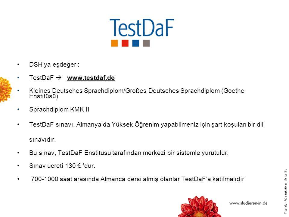 Titel der Präsentation   Seite 51 DSH'ya eşdeğer : www.testdaf.deTestDaF  www.testdaf.de Kleines Deutsches Sprachdiplom/Großes Deutsches Sprachdiplom (Goethe Enstitüsü) Sprachdiplom KMK II TestDaF sınavı, Almanya'da Yüksek Öğrenim yapabilmeniz için şart koşulan bir dil sınavıdır.