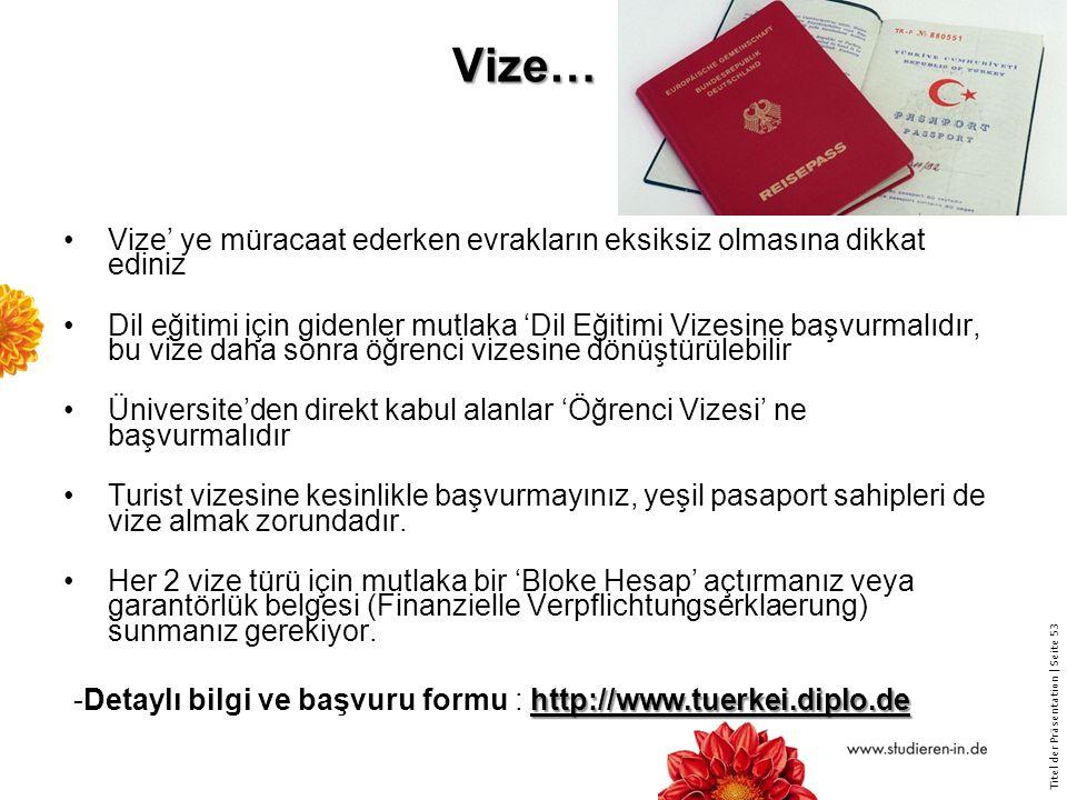 Titel der Präsentation   Seite 53 Vize… Vize' ye müracaat ederken evrakların eksiksiz olmasına dikkat ediniz Dil eğitimi için gidenler mutlaka 'Dil Eğitimi Vizesine başvurmalıdır, bu vize daha sonra öğrenci vizesine dönüştürülebilir Üniversite'den direkt kabul alanlar 'Öğrenci Vizesi' ne başvurmalıdır Turist vizesine kesinlikle başvurmayınız, yeşil pasaport sahipleri de vize almak zorundadır.