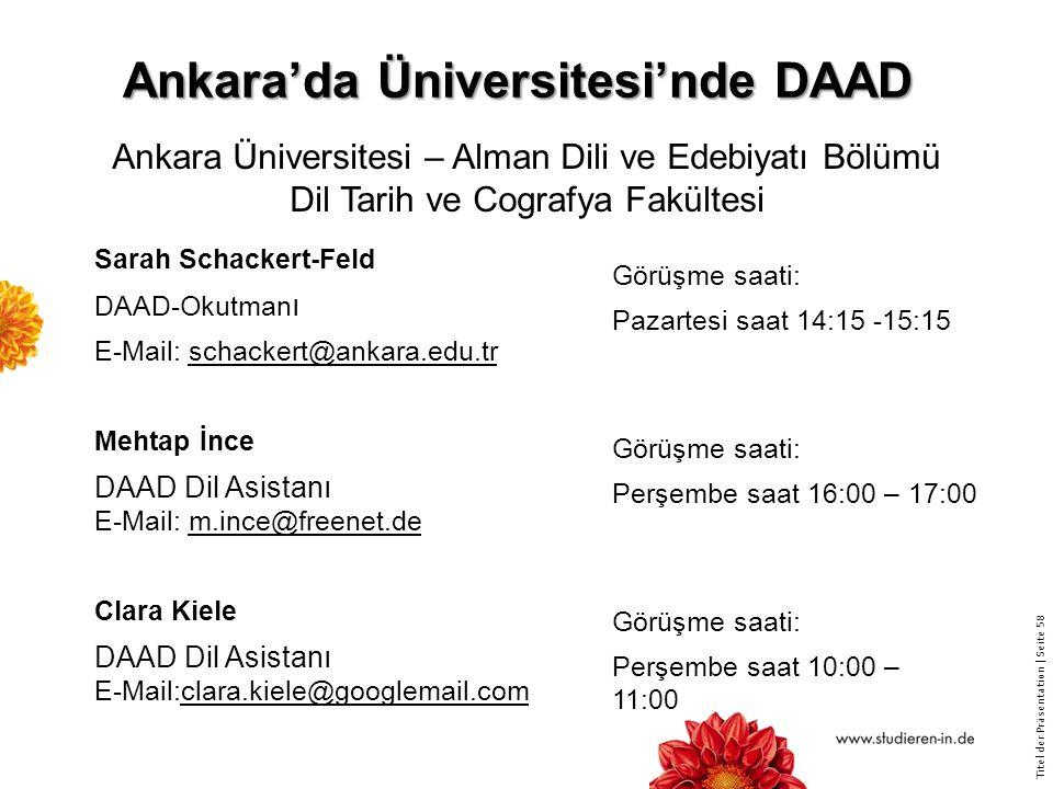 Titel der Präsentation   Seite 58 Ankara'da Üniversitesi'nde DAAD Sarah Schackert-Feld DAAD-Okutman ı E-Mail: schackert@ankara.edu.tr Mehtap İnce DAAD Dil Asistanı E-Mail: m.ince@freenet.de Clara Kiele DAAD Dil Asistanı E-Mail:clara.kiele@googlemail.com Görüşme saati: Pazartesi saat 14:15 -15:15 Görüşme saati: Perşembe saat 16:00 – 17:00 Görüşme saati: Perşembe saat 10:00 – 11:00 Ankara Üniversitesi – Alman Dili ve Edebiyatı Bölümü Dil Tarih ve Cografya Fakültesi