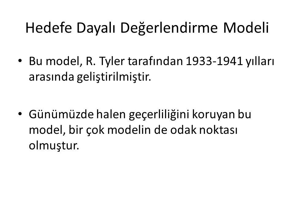 Hedefe Dayalı Değerlendirme Modeli Bu model, R. Tyler tarafından 1933-1941 yılları arasında geliştirilmiştir. Günümüzde halen geçerliliğini koruyan bu