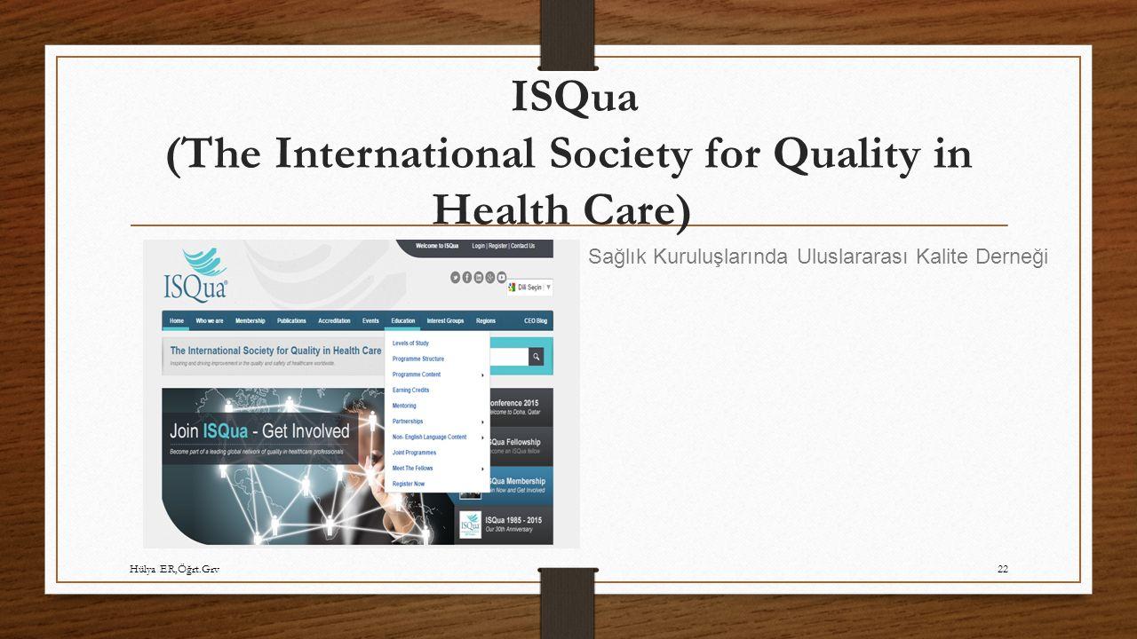 ISQua (The International Society for Quality in Health Care) Sağlık Kuruluşlarında Uluslararası Kalite Derneği Hülya ER,Öğrt.Grv22