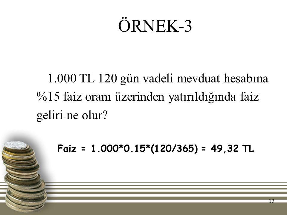 13 ÖRNEK-3 1.000 TL 120 gün vadeli mevduat hesabına %15 faiz oranı üzerinden yatırıldığında faiz geliri ne olur? Faiz = 1.000*0.15*(120/365) = 49,32 T