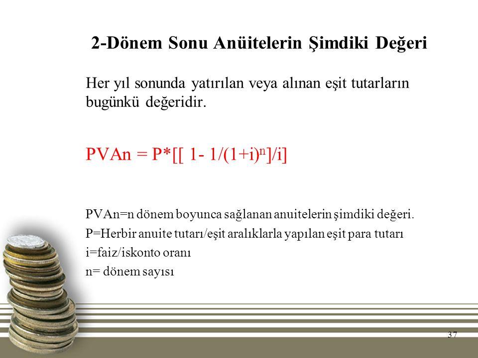 37 2-Dönem Sonu Anüitelerin Şimdiki Değeri Her yıl sonunda yatırılan veya alınan eşit tutarların bugünkü değeridir. PVAn = P*[[ 1- 1/(1+i) n ]/i] PVAn