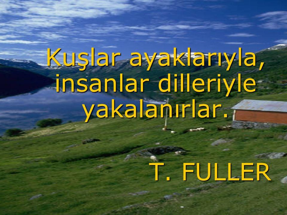 Kuşlar ayaklarıyla, insanlar dilleriyle yakalanırlar. T. FULLER T. FULLER