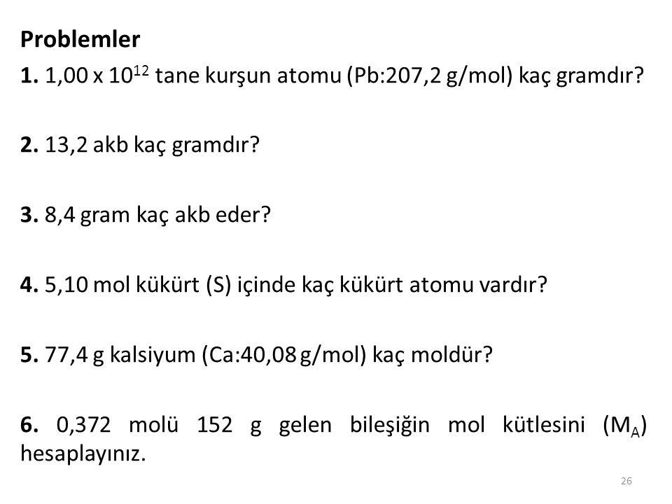 Problemler 1. 1,00 x 10 12 tane kurşun atomu (Pb:207,2 g/mol) kaç gramdır? 2. 13,2 akb kaç gramdır? 3. 8,4 gram kaç akb eder? 4. 5,10 mol kükürt (S) i