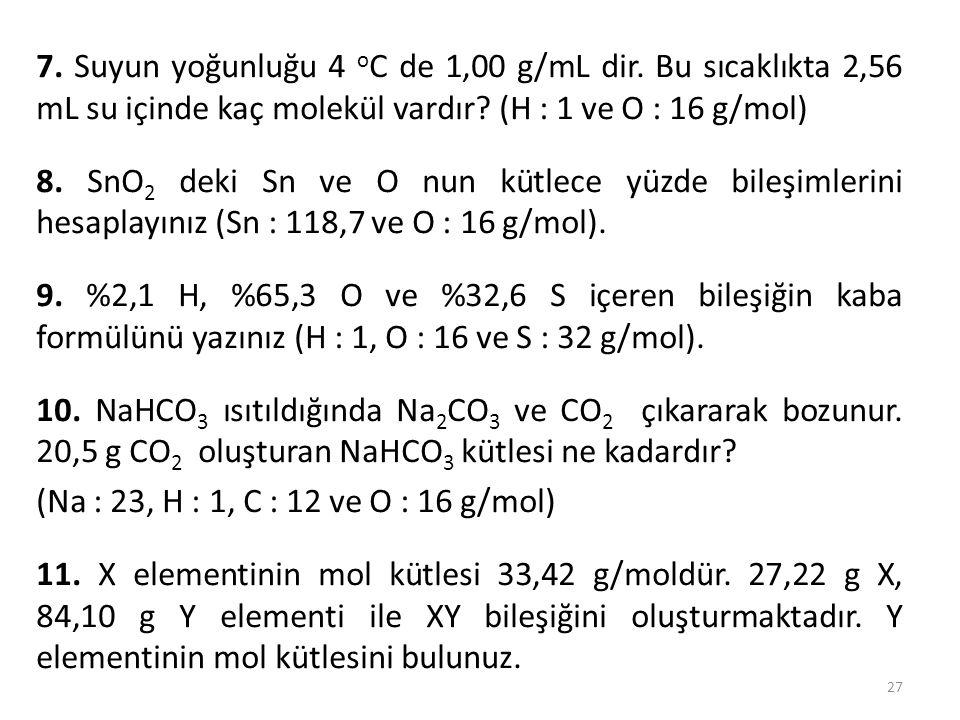 7. Suyun yoğunluğu 4 o C de 1,00 g/mL dir. Bu sıcaklıkta 2,56 mL su içinde kaç molekül vardır? (H : 1 ve O : 16 g/mol) 8. SnO 2 deki Sn ve O nun kütle