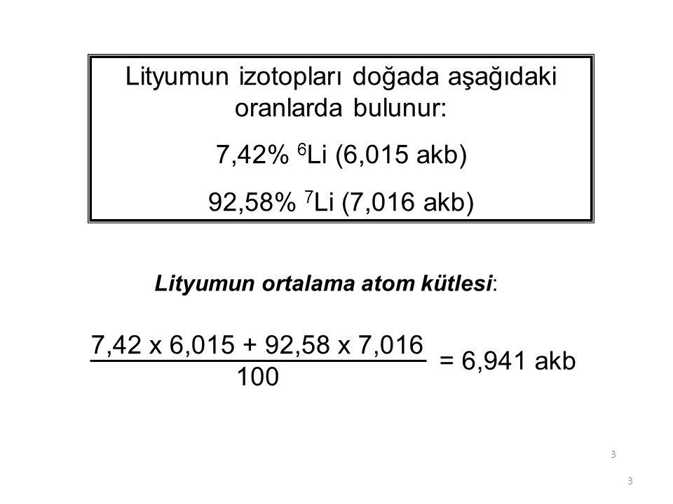 3 3 Lityumun izotopları doğada aşağıdaki oranlarda bulunur: 7,42% 6 Li (6,015 akb) 92,58% 7 Li (7,016 akb) 7,42 x 6,015 + 92,58 x 7,016 100 = 6,941 ak
