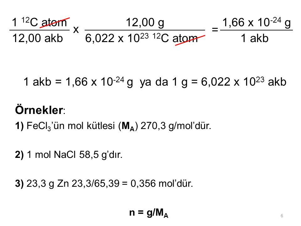 6 1 akb = 1,66 x 10 -24 g ya da 1 g = 6,022 x 10 23 akb 1 12 C atom 12,00 akb x 12,00 g 6,022 x 10 23 12 C atom = 1,66 x 10 -24 g 1 akb Örnekler : 1)