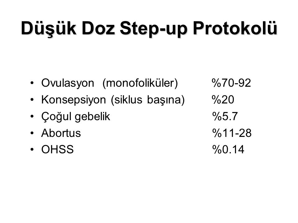 Düşük Doz Step-up Protokolü Ovulasyon (monofoliküler) %70-92 Konsepsiyon (siklus başına) %20 Çoğul gebelik %5.7 Abortus %11-28 OHSS %0.14