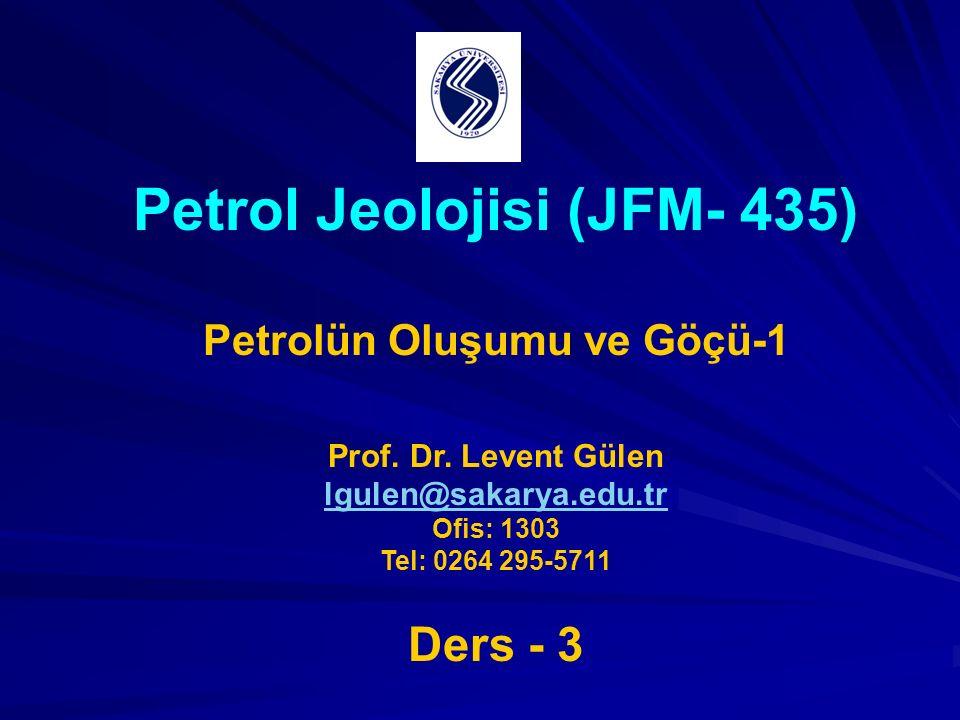 Petrol Jeolojisi (JFM- 435) Petrolün Oluşumu ve Göçü-1 Prof. Dr. Levent Gülen lgulen@sakarya.edu.tr Ofis: 1303 Tel: 0264 295-5711 Ders - 3