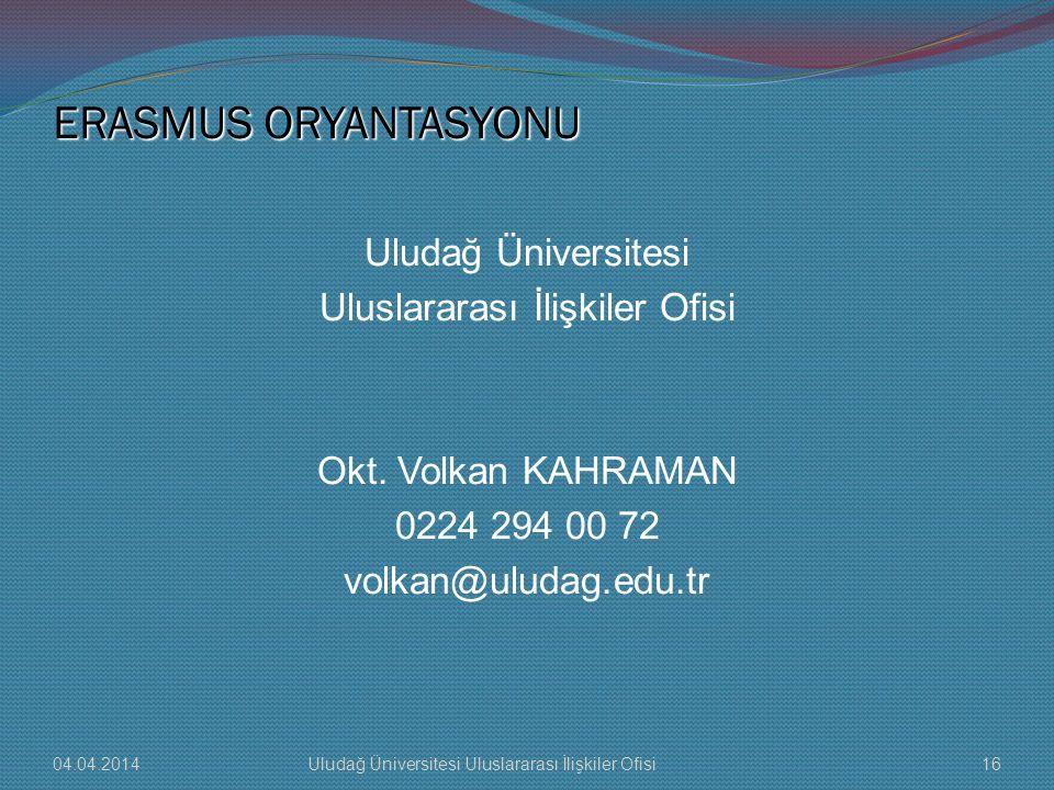 ERASMUS ORYANTASYONU 04.04.201416Uludağ Üniversitesi Uluslararası İlişkiler Ofisi Uludağ Üniversitesi Uluslararası İlişkiler Ofisi Okt. Volkan KAHRAMA