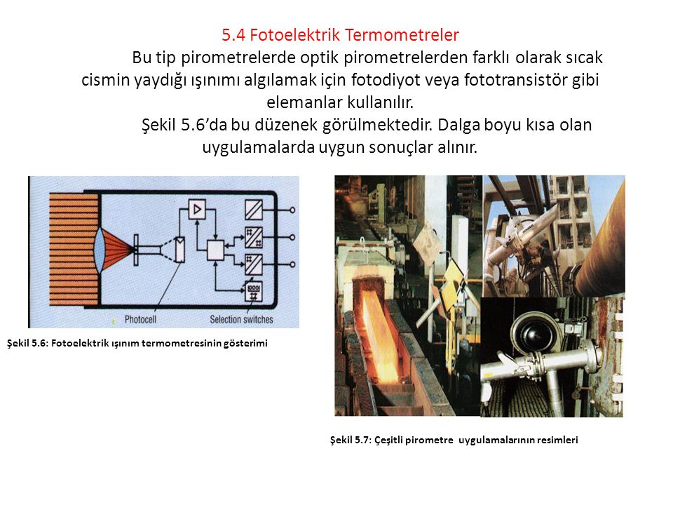 5.4 Fotoelektrik Termometreler Bu tip pirometrelerde optik pirometrelerden farklı olarak sıcak cismin yaydığı ışınımı algılamak için fotodiyot veya fo