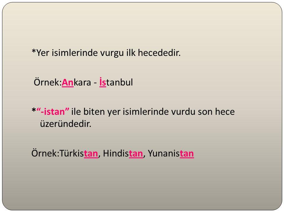"""*Yer isimlerinde vurgu ilk hecededir. Örnek:Ankara - İstanbul *""""-istan"""" ile biten yer isimlerinde vurdu son hece üzeründedir. Örnek:Türkistan, Hindist"""