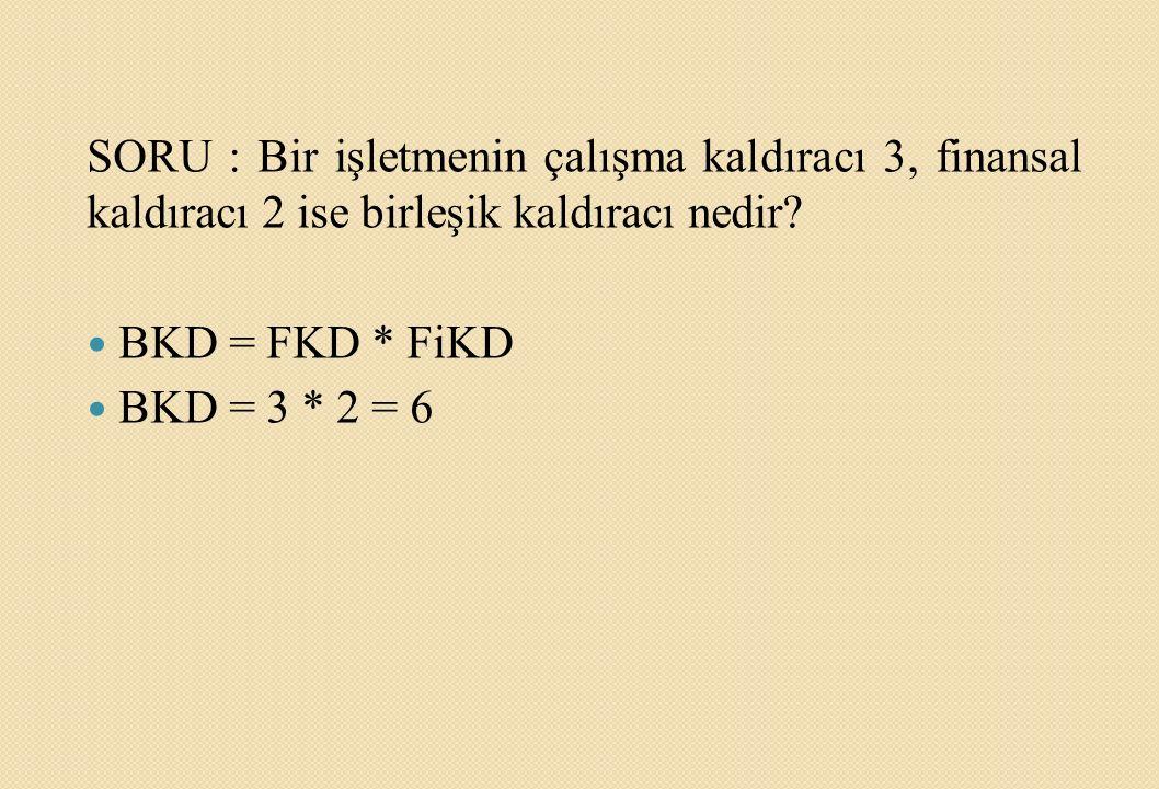 SORU : Bir işletmenin çalışma kaldıracı 3, finansal kaldıracı 2 ise birleşik kaldıracı nedir? BKD = FKD * FiKD BKD = 3 * 2 = 6