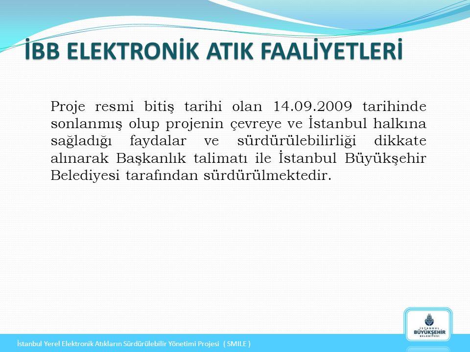 İBB ELEKTRONİK ATIK FAALİYETLERİ İstanbul Yerel Elektronik Atıkların Sürdürülebilir Yönetimi Projesi ( SMILE ) Proje resmi bitiş tarihi olan 14.09.2009 tarihinde sonlanmış olup projenin çevreye ve İstanbul halkına sağladığı faydalar ve sürdürülebilirliği dikkate alınarak Başkanlık talimatı ile İstanbul Büyükşehir Belediyesi tarafından sürdürülmektedir.