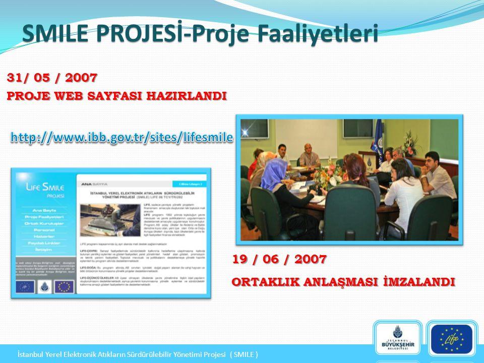 19 / 06 / 2007 ORTAKLIK ANLAŞMASI İMZALANDI SMILE PROJESİ-Proje Faaliyetleri 31/ 05 / 2007 PROJE WEB SAYFASI HAZIRLANDI İstanbul Yerel Elektronik Atıkların Sürdürülebilir Yönetimi Projesi ( SMILE )