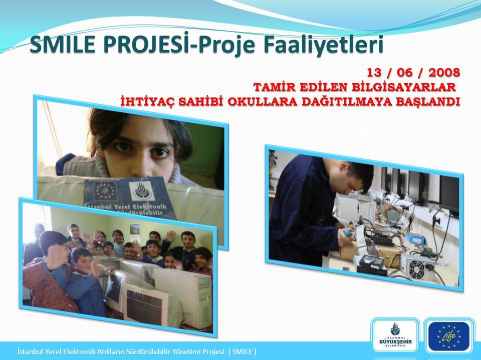 SMILE PROJESİ-Proje Faaliyetleri 13 / 06 / 2008 TAMİR EDİLEN BİLGİSAYARLAR İHTİYAÇ SAHİBİ OKULLARA DAĞITILMAYA BAŞLANDI İstanbul Yerel Elektronik Atıkların Sürdürülebilir Yönetimi Projesi ( SMILE )