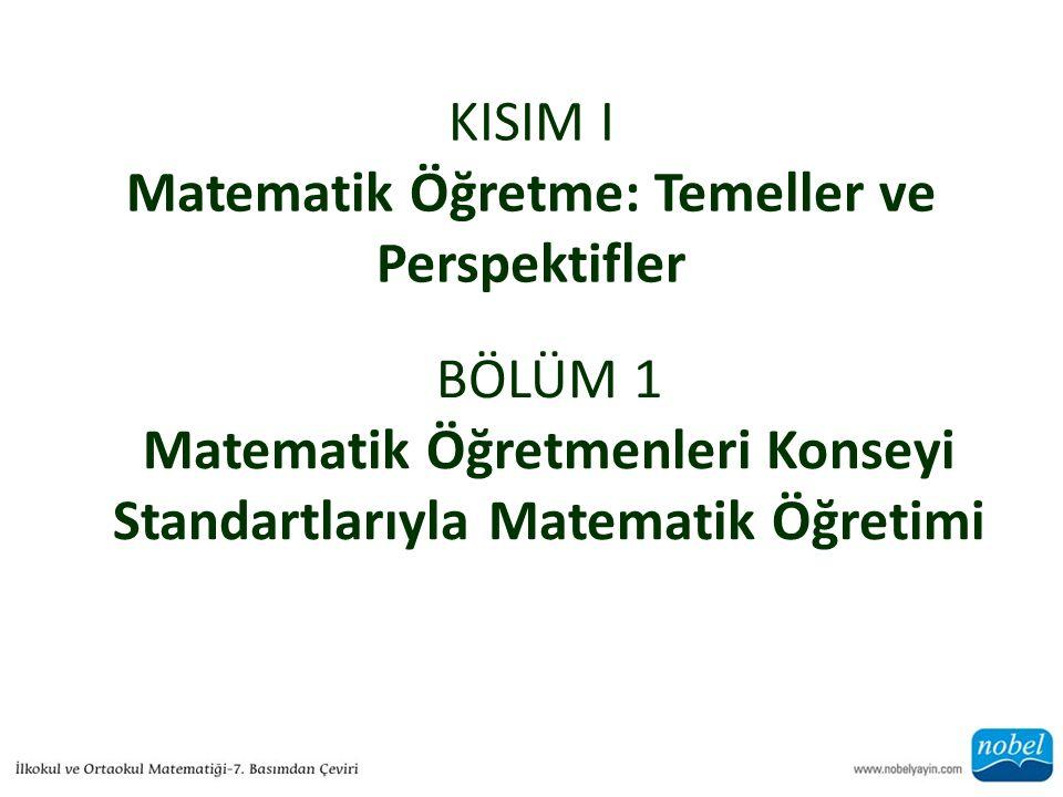 KISIM I Matematik Öğretme: Temeller ve Perspektifler BÖLÜM 1 Matematik Öğretmenleri Konseyi Standartlarıyla Matematik Öğretimi