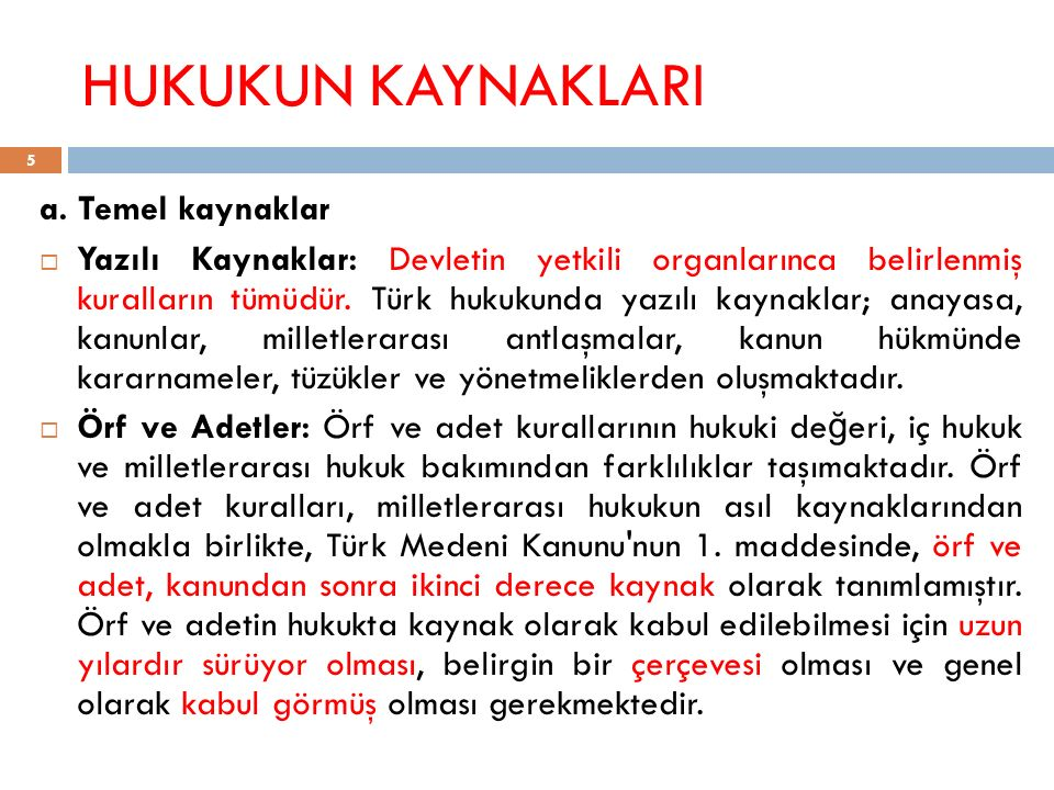 HUKUKUN KAYNAKLARI a. Temel kaynaklar  Yazılı Kaynaklar: Devletin yetkili organlarınca belirlenmiş kuralların tümüdür. Türk hukukunda yazılı kaynakla