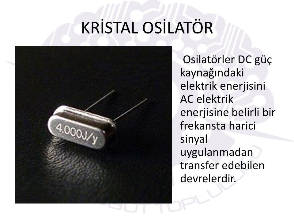 KRİSTAL OSİLATÖR Osilatörler DC güç kaynağındaki elektrik enerjisini AC elektrik enerjisine belirli bir frekansta harici sinyal uygulanmadan transfer edebilen devrelerdir.