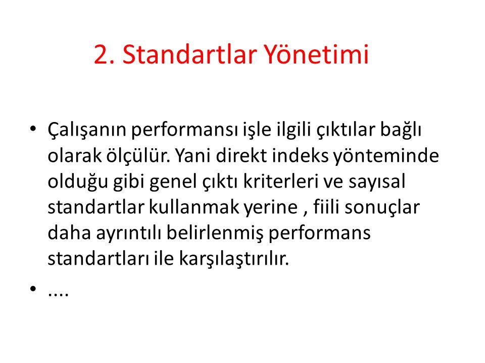 2. Standartlar Yönetimi Çalışanın performansı işle ilgili çıktılar bağlı olarak ölçülür. Yani direkt indeks yönteminde olduğu gibi genel çıktı kriterl