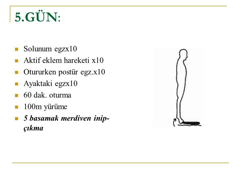 5.GÜN: Solunum egzx10 Aktif eklem hareketi x10 Otururken postür egz.x10 Ayaktaki egzx10 60 dak. oturma 100m yürüme 5 basamak merdiven inip- çıkma