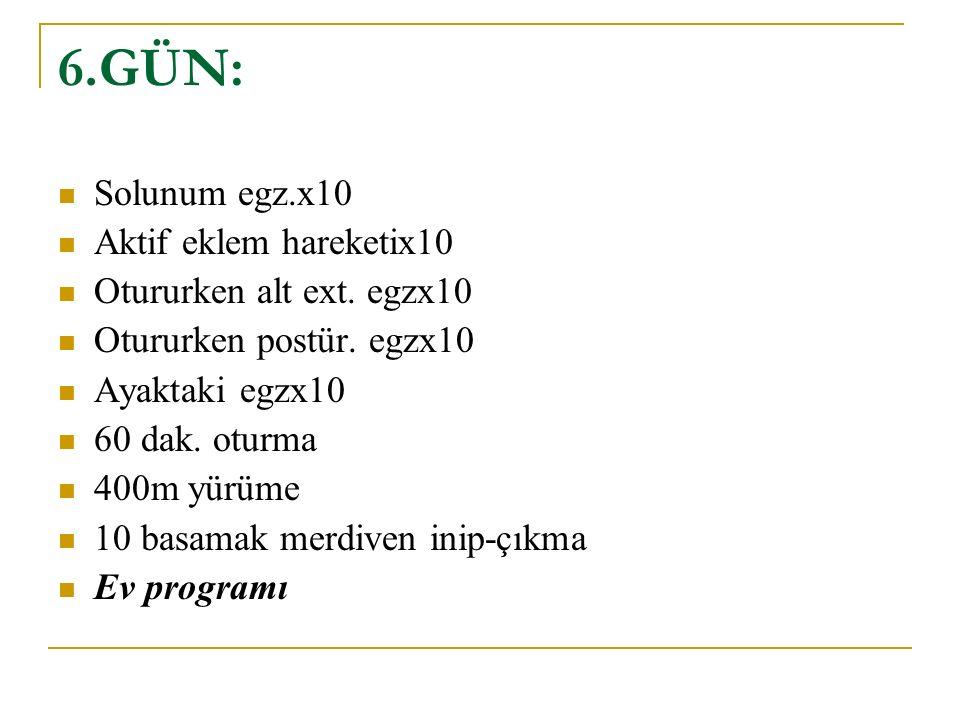 6.GÜN: Solunum egz.x10 Aktif eklem hareketix10 Otururken alt ext.