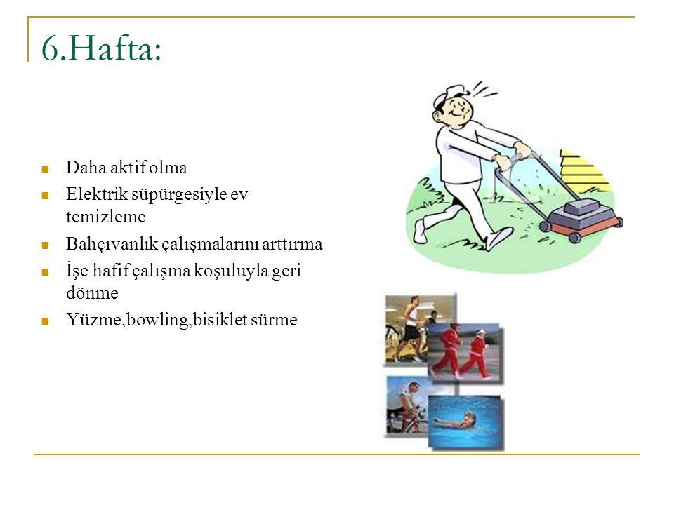 6.Hafta: Daha aktif olma Elektrik süpürgesiyle ev temizleme Bahçıvanlık çalışmalarını arttırma İşe hafif çalışma koşuluyla geri dönme Yüzme,bowling,bisiklet sürme