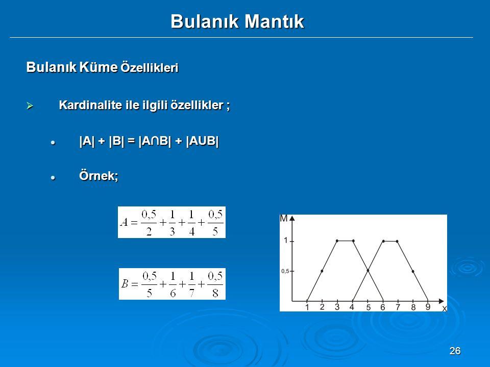 26 Bulanık Mantık Bulanık Küme Özellikleri  Kardinalite ile ilgili özellikler ; |A| + |B| = |A∩B| + |AUB| |A| + |B| = |A∩B| + |AUB| Örnek; Örnek; A B