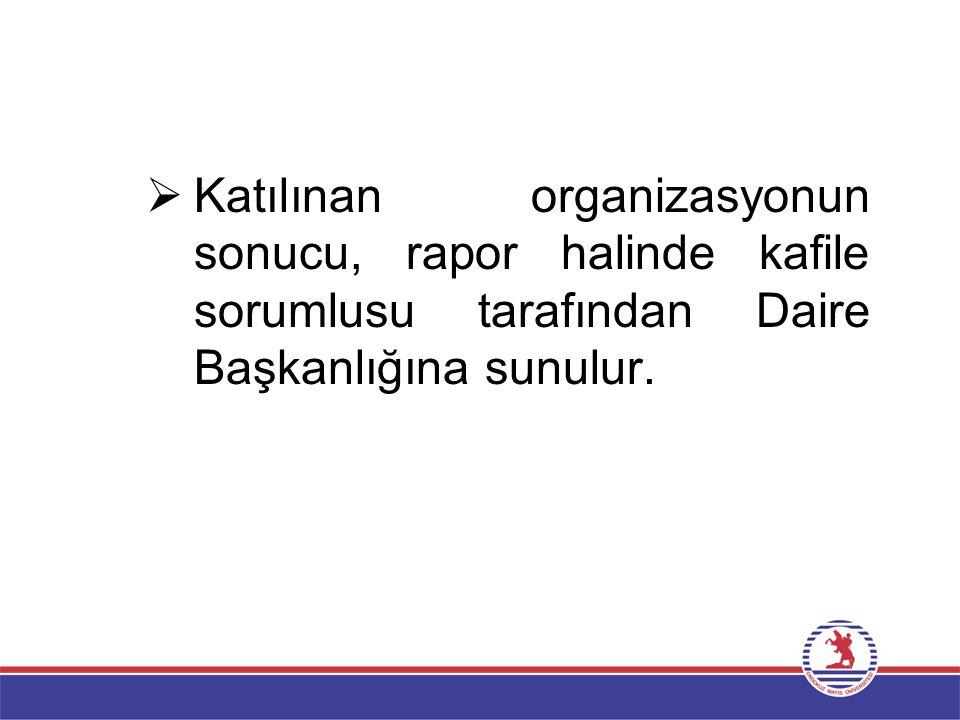  Katılınan organizasyonun sonucu, rapor halinde kafile sorumlusu tarafından Daire Başkanlığına sunulur.
