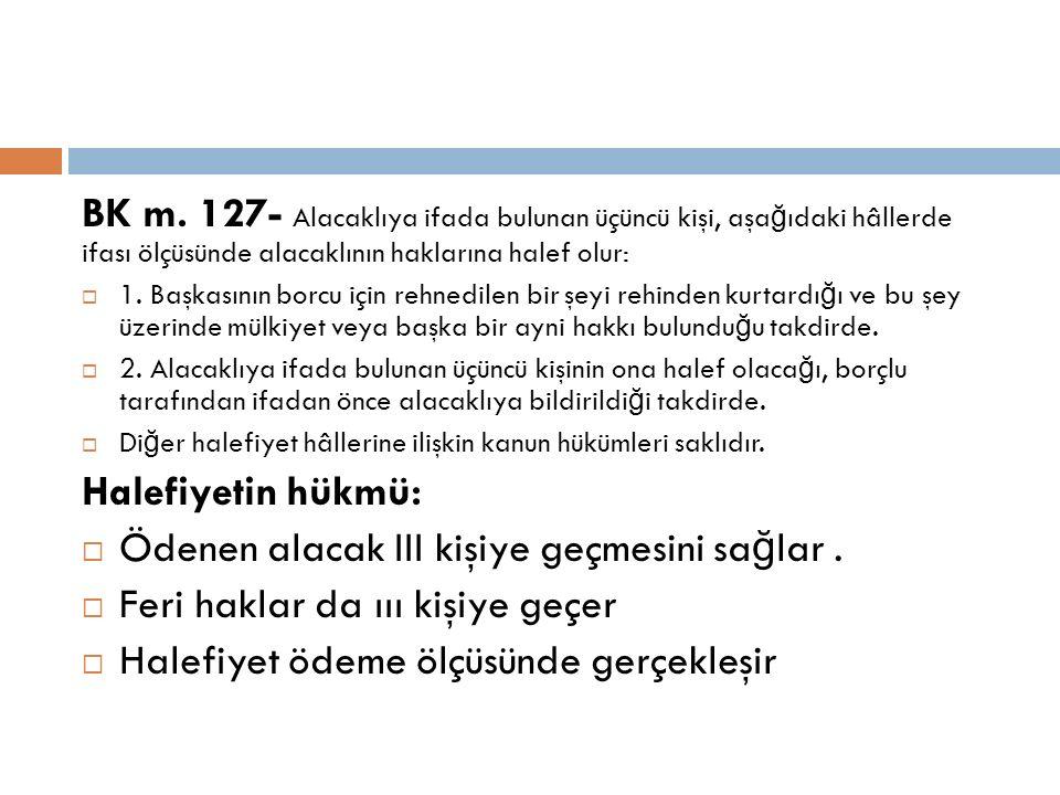 BK m. 127- Alacaklıya ifada bulunan üçüncü kişi, aşa ğ ıdaki hâllerde ifası ölçüsünde alacaklının haklarına halef olur:  1. Başkasının borcu için reh