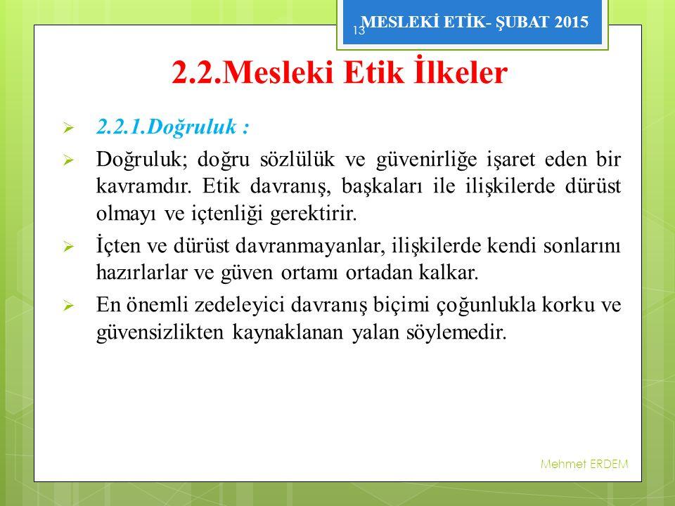 MESLEKİ ETİK- ŞUBAT 2015 2.2.Mesleki Etik İlkeler  2.2.1.Doğruluk :  Doğruluk; doğru sözlülük ve güvenirliğe işaret eden bir kavramdır. Etik davranı