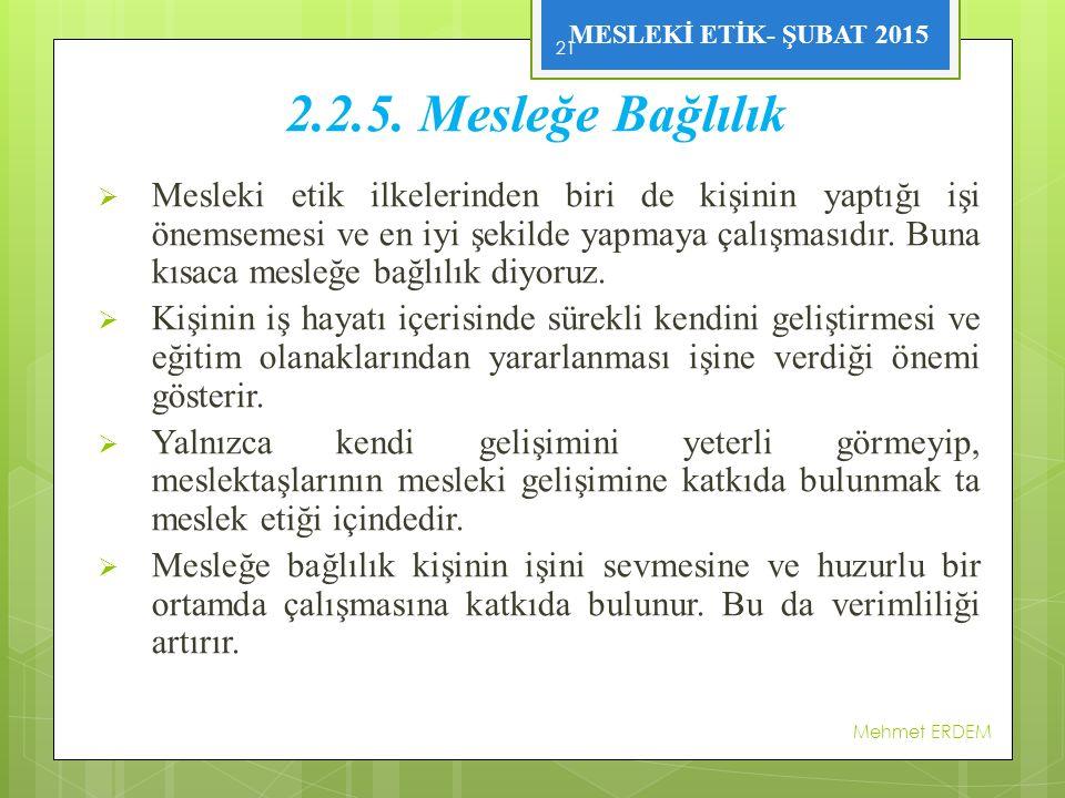 MESLEKİ ETİK- ŞUBAT 2015 2.2.5. Mesleğe Bağlılık  Mesleki etik ilkelerinden biri de kişinin yaptığı işi önemsemesi ve en iyi şekilde yapmaya çalışmas