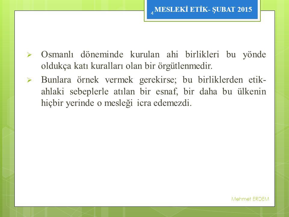 MESLEKİ ETİK- ŞUBAT 2015  Osmanlı döneminde kurulan ahi birlikleri bu yönde oldukça katı kuralları olan bir örgütlenmedir.  Bunlara örnek vermek ger