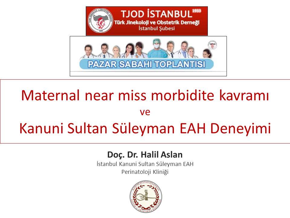Maternal near miss morbidite kavramı ve Kanuni Sultan Süleyman EAH Deneyimi Doç. Dr. Halil Aslan İstanbul Kanuni Sultan Süleyman EAH Perinatoloji Klin
