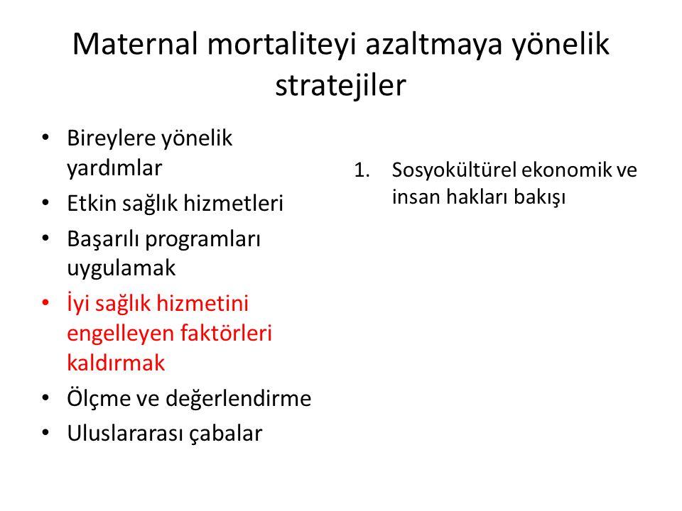 Maternal mortaliteyi azaltmaya yönelik stratejiler Bireylere yönelik yardımlar Etkin sağlık hizmetleri Başarılı programları uygulamak İyi sağlık hizmetini engelleyen faktörleri kaldırmak Ölçme ve değerlendirme Uluslararası çabalar 1.Sosyokültürel ekonomik ve insan hakları bakışı