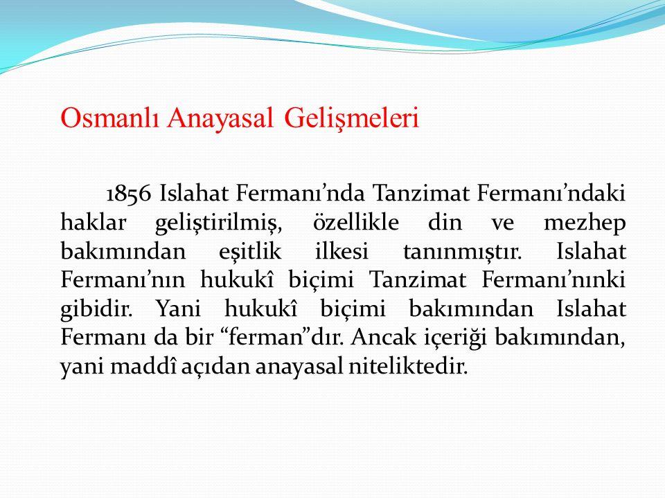 Osmanlı Anayasal Gelişmeleri 1856 Islahat Fermanı'nda Tanzimat Fermanı'ndaki haklar geliştirilmiş, özellikle din ve mezhep bakımından eşitlik ilkesi tanınmıştır.