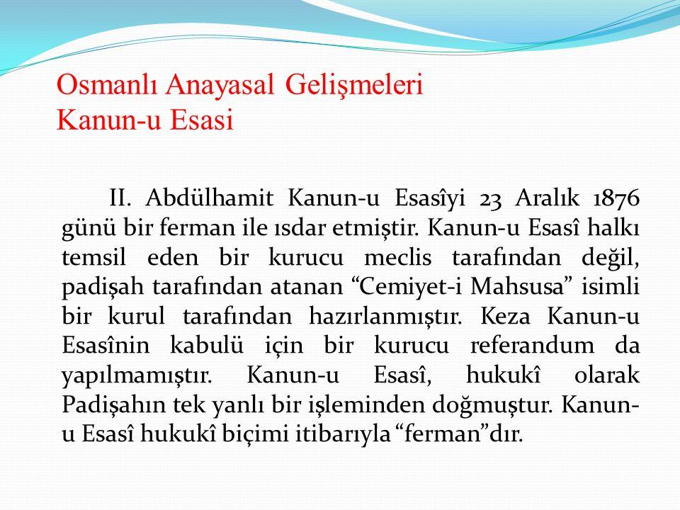 Osmanlı Anayasal Gelişmeleri Kanun-u Esasi II. Abdülhamit Kanun-u Esasîyi 23 Aralık 1876 günü bir ferman ile ısdar etmiştir. Kanun-u Esasî halkı temsi
