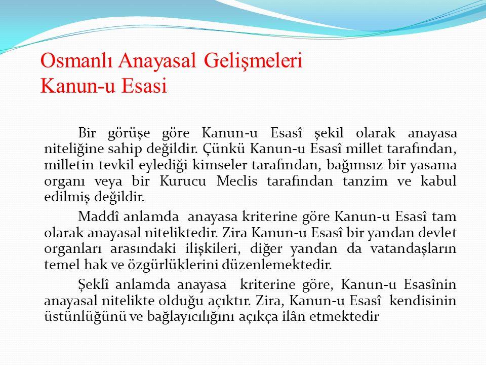 Osmanlı Anayasal Gelişmeleri Kanun-u Esasi Bir görüşe göre Kanun-u Esasî şekil olarak anayasa niteliğine sahip değildir. Çünkü Kanun-u Esasî millet ta