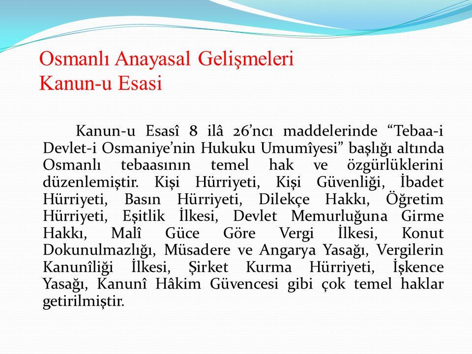 Osmanlı Anayasal Gelişmeleri Kanun-u Esasi Kanun-u Esasî 8 ilâ 26'ncı maddelerinde Tebaa-i Devlet-i Osmaniye'nin Hukuku Umumîyesi başlığı altında Osmanlı tebaasının temel hak ve özgürlüklerini düzenlemiştir.