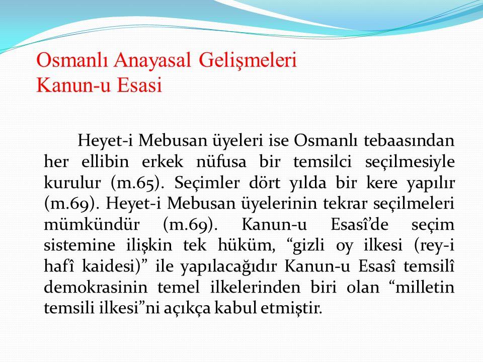 Osmanlı Anayasal Gelişmeleri Kanun-u Esasi Heyet-i Mebusan üyeleri ise Osmanlı tebaasından her ellibin erkek nüfusa bir temsilci seçilmesiyle kurulur (m.65).