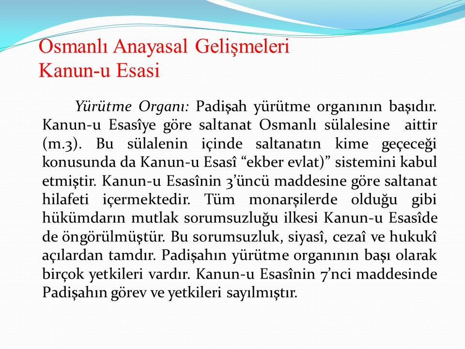 Osmanlı Anayasal Gelişmeleri Kanun-u Esasi Yürütme Organı: Padişah yürütme organının başıdır. Kanun-u Esasîye göre saltanat Osmanlı sülalesine aittir