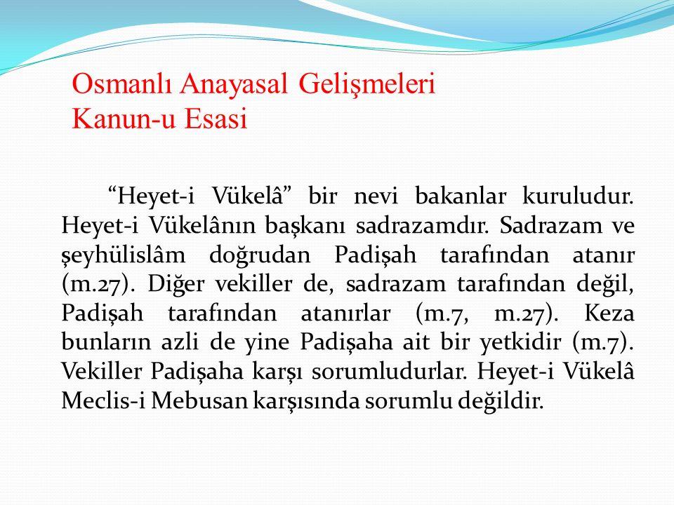 """Osmanlı Anayasal Gelişmeleri Kanun-u Esasi """"Heyet-i Vükelâ"""" bir nevi bakanlar kuruludur. Heyet-i Vükelânın başkanı sadrazamdır. Sadrazam ve şeyhülislâ"""