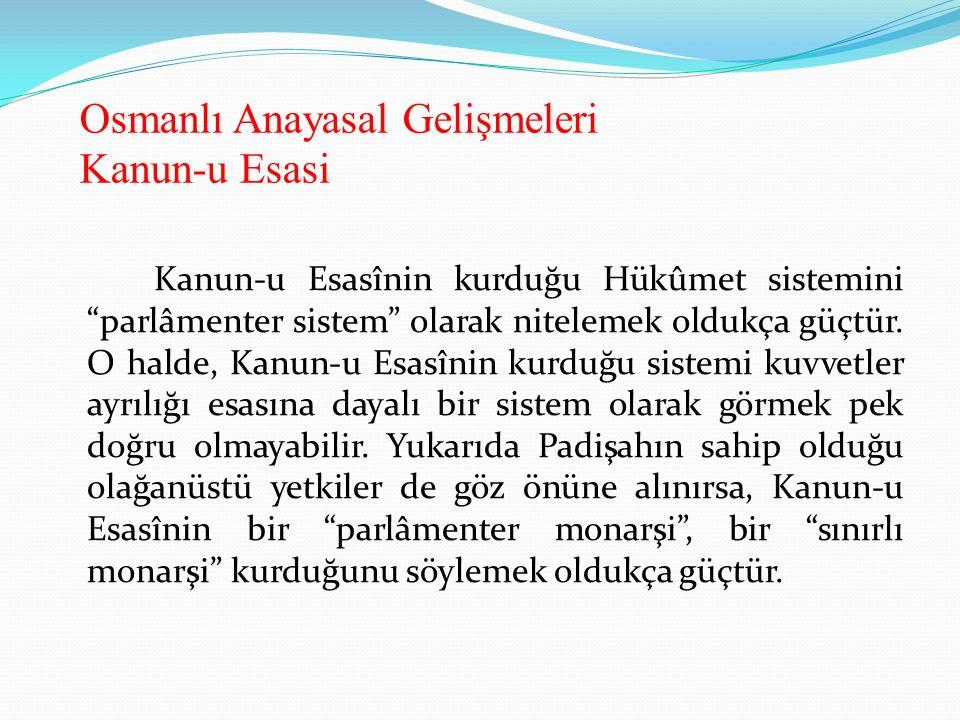 """Osmanlı Anayasal Gelişmeleri Kanun-u Esasi Kanun-u Esasînin kurduğu Hükûmet sistemini """"parlâmenter sistem"""" olarak nitelemek oldukça güçtür. O halde, K"""