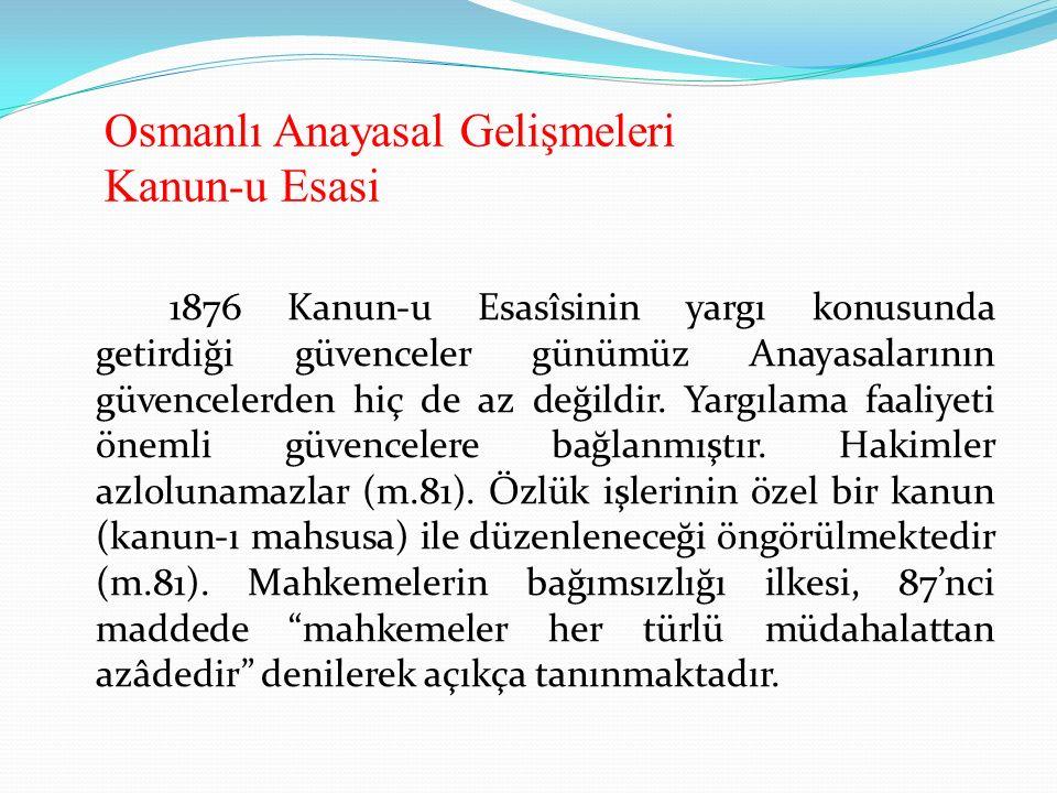 Osmanlı Anayasal Gelişmeleri Kanun-u Esasi 1876 Kanun-u Esasîsinin yargı konusunda getirdiği güvenceler günümüz Anayasalarının güvencelerden hiç de az değildir.