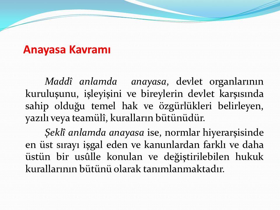 Anayasa Kavramı Maddî anlamda anayasa, devlet organlarının kuruluşunu, işleyişini ve bireylerin devlet karşısında sahip olduğu temel hak ve özgürlükle