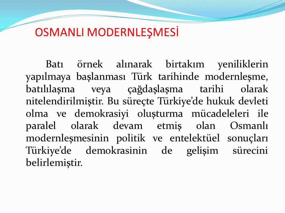 OSMANLI MODERNLEŞMESİ Batı örnek alınarak birtakım yeniliklerin yapılmaya başlanması Türk tarihinde modernleşme, batılılaşma veya çağdaşlaşma tarihi olarak nitelendirilmiştir.